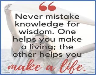 never mistake knowledge for wisdom